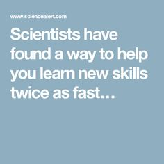 Scientists have found a way to help you learn new skills twice as fast…
