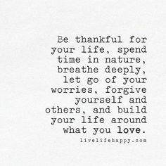 Be thankful for your life, spend time in nature, breathe deeply, let go of your worries, forgive yourself and others, and build your life around what you love.