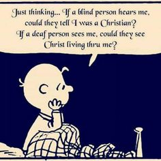 I WANT TO ALWAYS HAVE PEOPLE WHETHER BLIND...DEAF..OR EVEN IF THEY CAN SEE TO KNOW THAT I AM A CHRISTIAN !!!