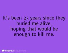It's been 23 years since they buried me alive, hoping that would be enough to kill me.