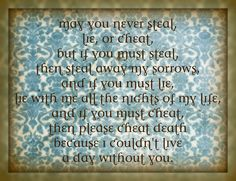 This is a sweet toast from the movie Leap Year...  May you never steal, lie, or cheat,   but if you must steal, then steal away my sorrows,   and if you must lie, lie with me all the nights of my life,   and if you must cheat, then please cheat death because I couldn't live a day without you.