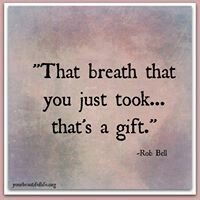 That breath that you just took... that's a gift...
