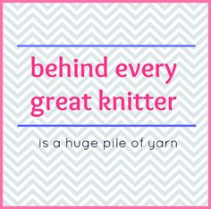Behind every great knitter is a huge pile of yarn.  Share this piece of yarn humor with all your knitting friends.