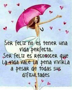 Ser feliz nobes tener una vida perfecta. Ser feliz es reconocer que la vida vale la pena vivirla a pesar de todas sus dificultades.