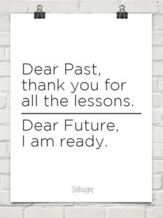 Dear past thank you for all the lessons.Dear future I am ready.