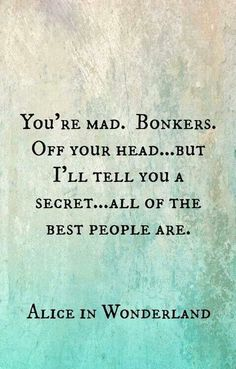 You're all mad. Bonkers. Off your head ... but I'll tell you a secret ... all of the best people are. [Alice in Wonderland]