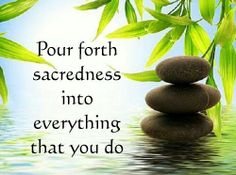 pour forth sacredness into everything you do