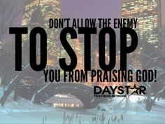 Don't allow the enemy to stop you form praising God. [Daystar.com]