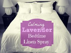 Calming Lavender Bedtime Linen Spray   20 drops Lavender essential oil,  1 Tbsp isopropyl alcohol,   Distilled water,  in a 4 ounce spray bottle