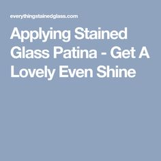 Applying Stained Glass Patina - Get A Lovely Even Shine