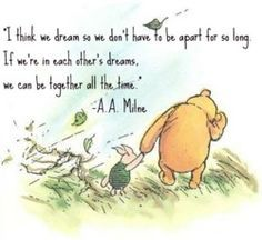 """I think we dream so we don't have to be apart for so long. If we're in each other's dreams, we can be together all the time."" - A.A. Milne, Winnie-the-Pooh - Google Search"