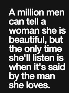 A million men can tell a women she's beautiful , but only time she'll listen is when it's said by the man that she loves : quotes and sayings