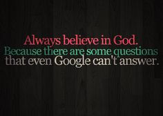 Always believe in God because there are some questions that even Google cannot answer.