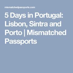5 Days in Portugal: Lisbon, Sintra and Porto   Mismatched Passports