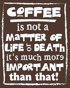 Coffee is much more important than life or death!