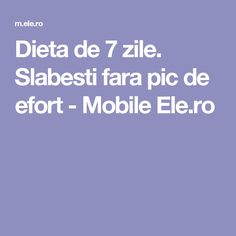 Dieta de 7 zile. Slabesti fara pic de efort - Mobile Ele.ro Good To Know, Lose Weight, Health Fitness, Gym, Life, Food, Sport, Beauty, Medicine
