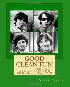 Good Clean Fun: The Audio And Visual Documents of THE MONKEES 1956-1970 by Scott Parker