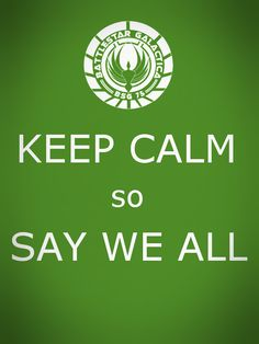 Keep Calm so say we all. Battlestar Galactica. #keep_calm #Battlestar_Galactica