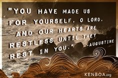 You have made us for yourself, O Lord, and our hearts are restless until they rest in You. - Augustine