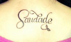 "Tattoo.... from Wiki: Saudade is a Portuguese word that was once described as ""the love that remains"" after someone is gone. Saudade is the recollection of feelings, experiences, places or events that once brought excitement, pleasure, well-being, which now triggers the senses and makes one live again."