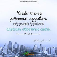 «Чтобы что-то успешное создавать, нужно уметь слушать обратную связь» — Николай Латанский  МАСТЕРСТВО ЖИЗНИ™ http://www.latansky.com/life-mastery
