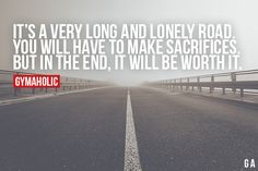 It's A Very Long And Lonely Road You will have to make sacrifices. But in the end, it will be worth it. https://www.gymaholic.co