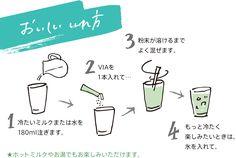 おいしい いれ方 1 冷たいミルクまたは水を180ml注ぎます。 2 VIAを1本入れて… 3 粉末が溶けるまでよく混ぜます。 4 もっと冷たく楽しみたいときは、氷を入れて。 ★ホットミルクやお湯でもお楽しみいただけます。