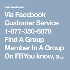 Via Facebook Customer Service 1-877-350-8878 Find A Group Member In A Group On FBYou know, anyone can find a person within a group on Facebook? So, if you don't know how to find person, then give a ring on our Facebook Customer Service number 1-877-350-8878 where you will get the chance to meet the highly trained and well educated staff. Whenever you call us, you don't need to wait for your turn to get help, you will be provided with excellent support instantaneously…