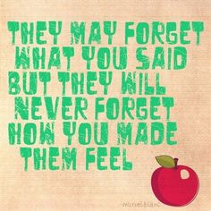 They may forget what you said but they will never forget how you made them feel.