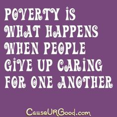 Poverty is what happens when people give up caring for one another.