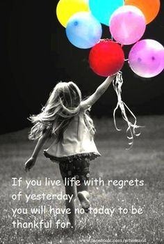If you live life with regrets of yesterday.. you will have no today to be thankful for.