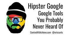Control Alt Achieve: Hipster Google - Google Tools You Probably Never H...