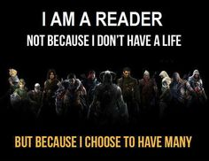 I am a reader and I live many lives because of it.