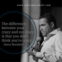 The difference between your crazy and my crazy is that you don't think you're crazy. - Steve Maraboli