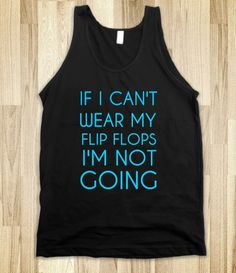 IF I CAN'T WEAR MY FLIP FLOPS I'M NOT GOING....period.