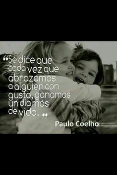 "Paulo Coelho/ Translation: ""It is said that every time we hug someone with joy, we gain one more day of life."""