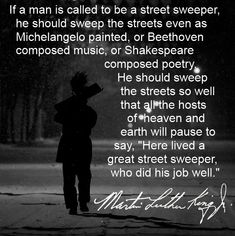 If a man is called to be a street sweeper, he should sweep the streets even as Michelangelo painted - Martin Luther King jr.