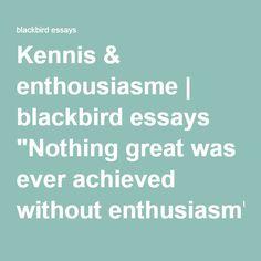 "Kennis & enthousiasme | blackbird essays ""Nothing great was ever achieved without enthusiasm"""