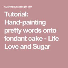 Tutorial: Hand-painting pretty words onto fondant cake - Life Love and Sugar