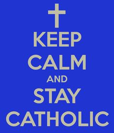 KEEP CALM AND STAY CATHOLIC . . . . Because Being Catholic is Still a Source of Pride for Generations in Our Family !!