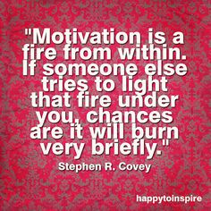 Motivation is a fire from within. If someone else tries to light that fire under you, chances are it will burn very briefly.