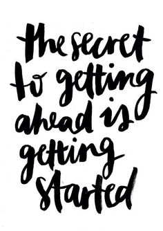 """The secret to getting ahead is getting started."""