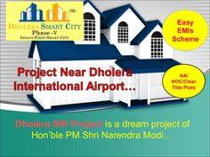Dholera SIR Project is a dream project of Hon'ble PM Shri Narendra Modi. It is near Dholera International Airports. Project Features: NA ,NOC, Clear title Plots 100% Government Approved Plots  2 minutes from International Airport Zone 1 Kilometre from Metro Rail (Proposed) 1 Kilometre from 250 Meters Highway (Proposed)