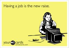 Having a job is the new raise.  SERIOUSLY