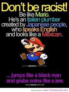 Best representation descriptions: Don't Be Racist Be Like Mario Related searches: Funny Memes,Hilarious Jokes,Funny Jokes to Tell,Really Fu. Funny Shit, The Funny, Funny Stuff, Freaking Hilarious, Super Funny, Funny Humor, Gamer Humor, Offensive Humor, That's Hilarious