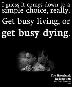 "The Shawshank Redemption (1994) #quote: ""I guess it comes down to a simple choice, really. Get busy living, or get busy dying."""