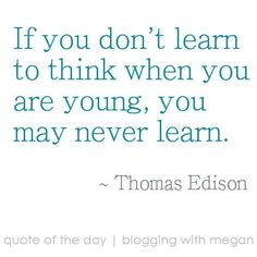 If you don't learn to think when you are young, you may never learn. ~ Thomas Edison #quote #quoteoftheday