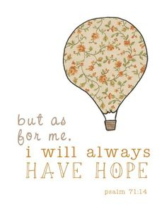 But as for me, I will always have hope. It may not be a lot of hope all the time, sometimes it is just a small grain of sand, but its still hope. Psalm 71:14