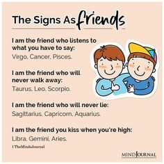 The Zodiac Signs As Friends:- I am the friend who listens to what you have to say: Virgo, Cancer, Pisces; I am the friend who will never walk away: Taurus, Leo, Scorpio; I am the friend who will never lie: Sagittarius, Capricorn, Aquarius; I am the friend you kiss when you're high: Libra, Gemini, Aries. #friends #zodiacmemes