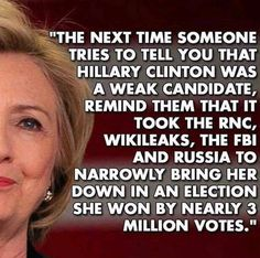 """The next time someone tries to tell you that Hillary Clinton was a weak candidate, remind them that it took the RNC, Wikileaks, the FBI and Russia to narrowly bring her down in an election she won by nearly 3 million votes."""
